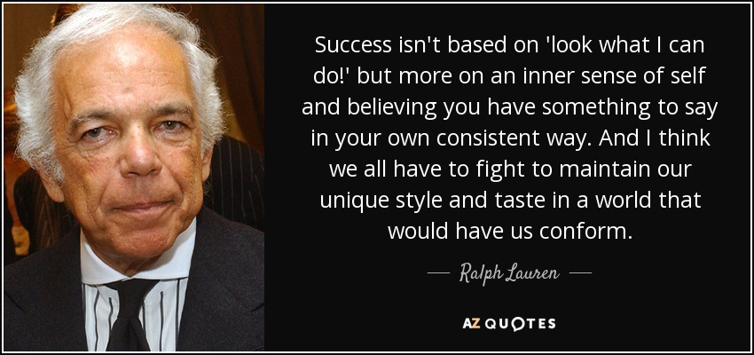 Success isn't based on 'look what I can do!' but more on an inner sense of self and believing you have something to say in your own consistent way. And I think we all have to fight to maintain our unique style and taste in a world that would have us conform. - Ralph Lauren