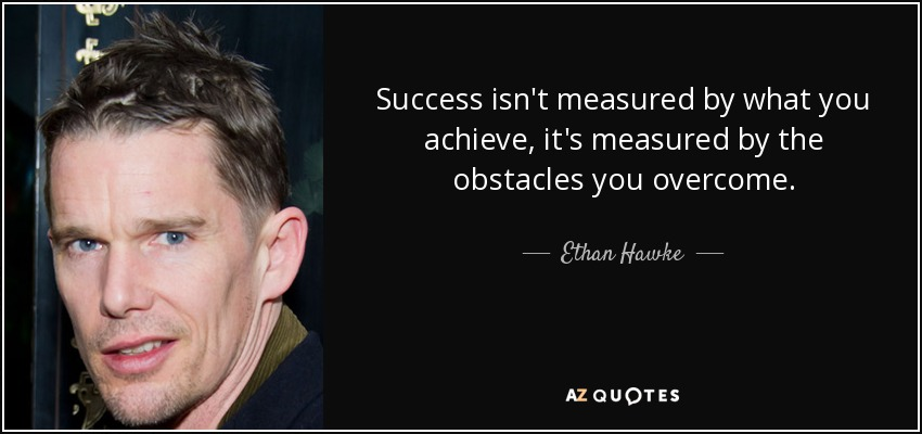 Success isn't measured by what you achieve, it's measured by the obstacles you overcome. - Ethan Hawke