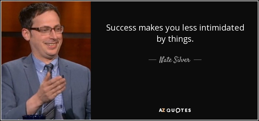 Success makes you less intimidated by things. - Nate Silver