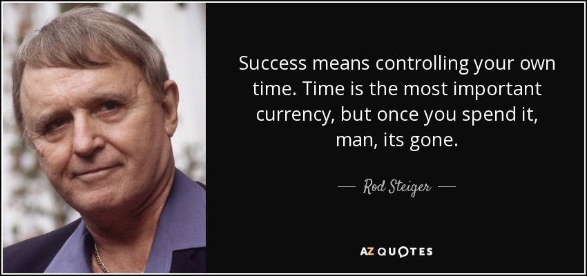 Success means controlling your own time. Time is the most important currency, but once you spend it, man, its gone. - Rod Steiger