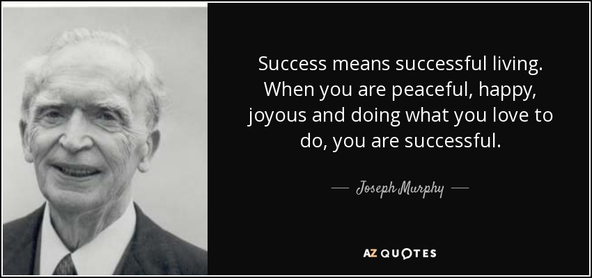 Success means successful living. When you are peaceful, happy, joyous and doing what you love to do, you are successful. - Joseph Murphy
