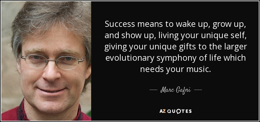 Success means to wake up, grow up, and show up, living your unique self, giving your unique gifts to the larger evolutionary symphony of life which needs your music. - Marc Gafni
