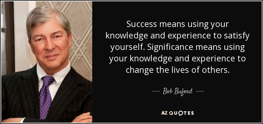 Success means using your knowledge and experience to satisfy yourself. Significance means using your knowledge and experience to change the lives of others. - Bob Buford
