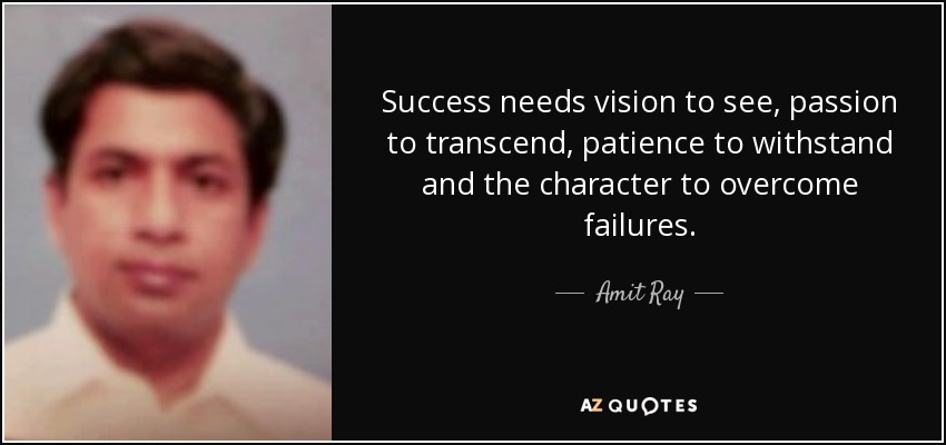 Success needs vision to see, passion to transcend, patience to withstand and the character to overcome failures. - Amit Ray