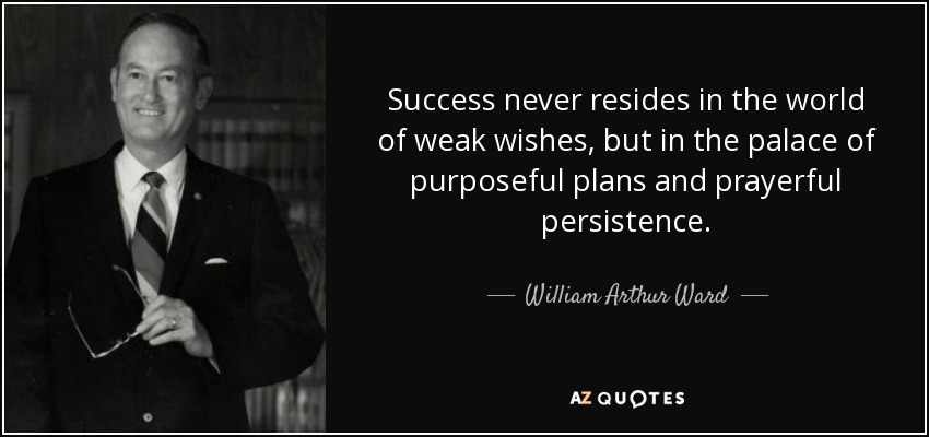 Success never resides in the world of weak wishes, but in the palace of purposeful plans and prayerful persistence. - William Arthur Ward