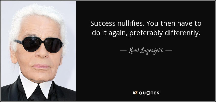 Success nullifies. You then have to do it again, preferably differently - Karl Lagerfeld