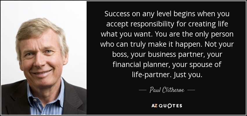 Success on any level begins when you accept responsibility for creating life what you want. You are the only person who can truly make it happen. Not your boss, your business partner, your financial planner, your spouse of life-partner. Just you. - Paul Clitheroe