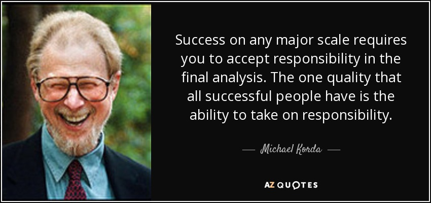 Success on any major scale requires you to accept responsibility in the final analysis. The one quality that all successful people have is the ability to take on responsibility. - Michael Korda