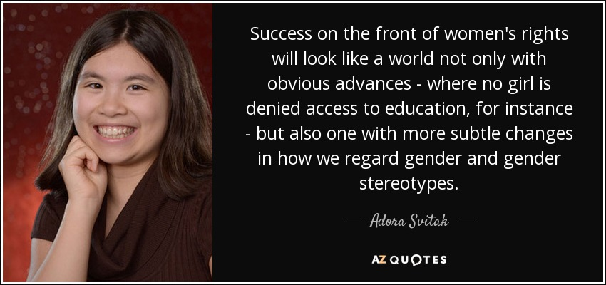 Success on the front of women's rights will look like a world not only with obvious advances - where no girl is denied access to education, for instance - but also one with more subtle changes in how we regard gender and gender stereotypes. - Adora Svitak