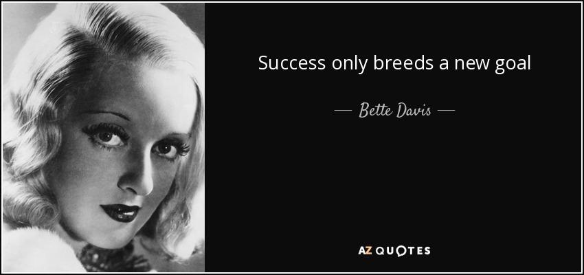 Success only breeds a new goal - Bette Davis