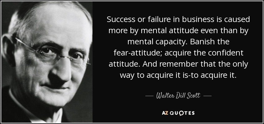 Success or failure in business is caused more by mental attitude even than by mental capacity. Banish the fear-attitude; acquire the confident attitude. And remember that the only way to acquire it is-to acquire it. - Walter Dill Scott