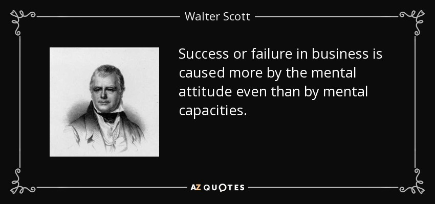 Success or failure in business is caused more by the mental attitude even than by mental capacities. - Walter Scott