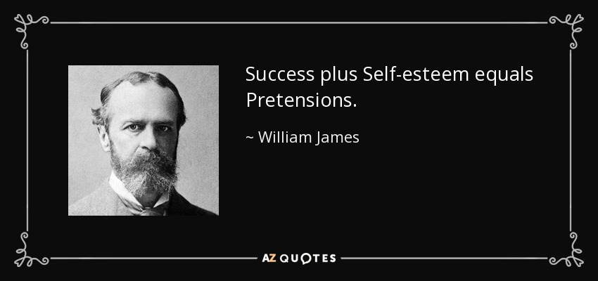 Success plus Self-esteem equals Pretensions. - William James