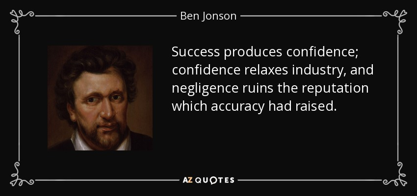 Success produces confidence; confidence relaxes industry, and negligence ruins the reputation which accuracy had raised. - Ben Jonson