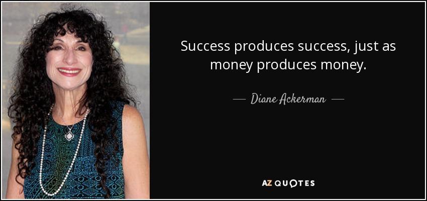 Success produces success, just as money produces money. - Diane Ackerman