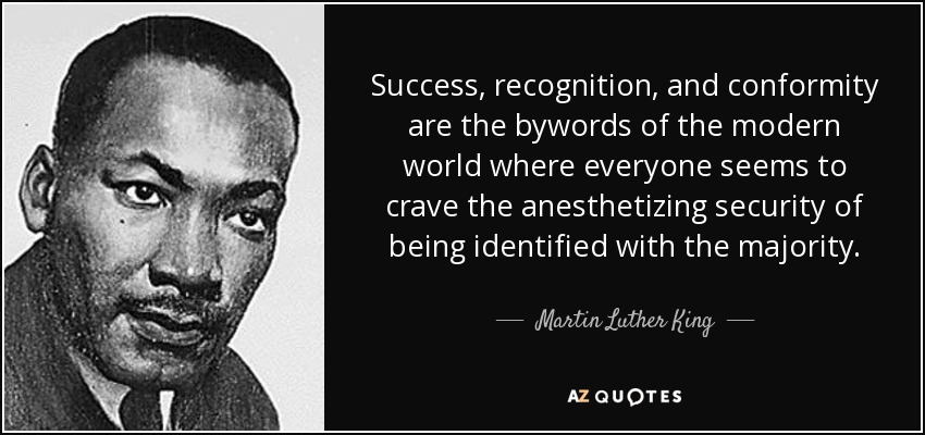 Success, recognition, and conformity are the bywords of the modern world where everyone seems to crave the anesthetizing security of being identified with the majority. - Martin Luther King, Jr.