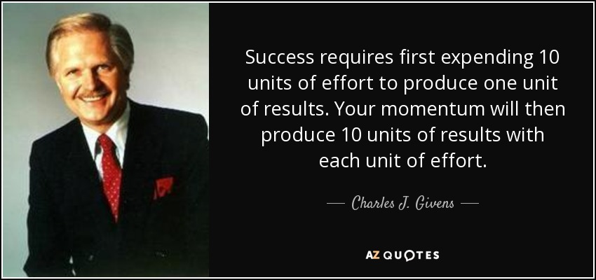 Success requires first expending 10 units of effort to produce one unit of results. Your momentum will then produce 10 units of results with each unit of effort. - Charles J. Givens