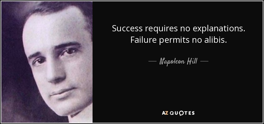 Success requires no explanations. Failure permits no alibis. - Napoleon Hill