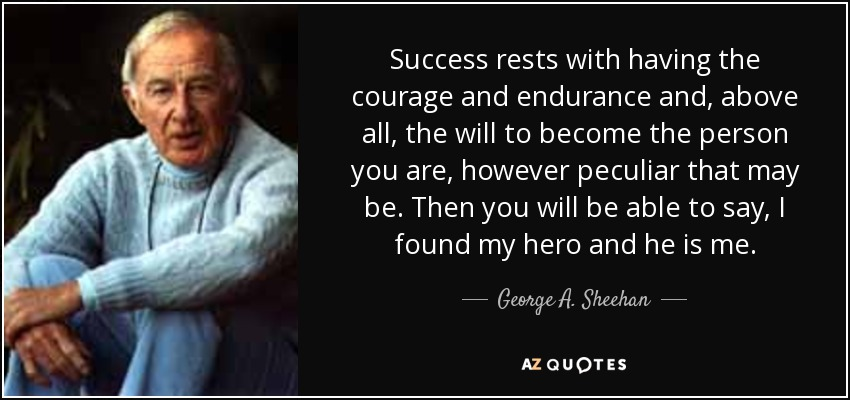 Success rests with having the courage and endurance and, above all, the will to become the person you are, however peculiar that may be. Then you will be able to say, I found my hero and he is me. - George A. Sheehan