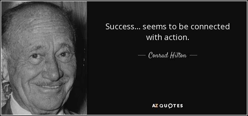 Success ... seems to be connected with action. - Conrad Hilton
