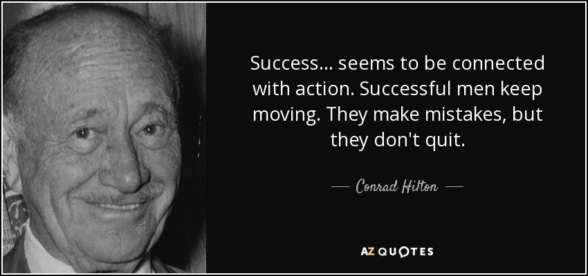 Success ... seems to be connected with action. Successful men keep moving. They make mistakes, but they don't quit. - Conrad Hilton