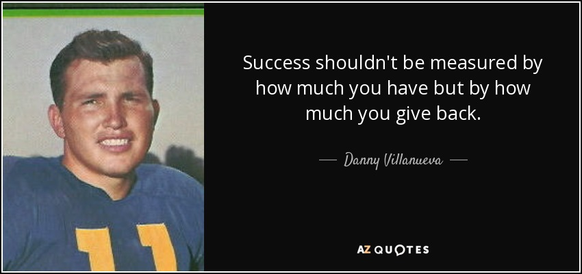 Success shouldn't be measured by how much you have but by how much you give back. - Danny Villanueva