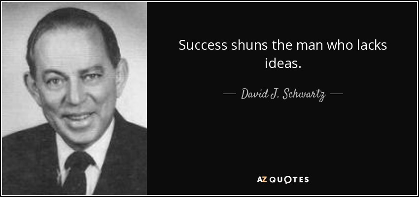 Success shuns the man who lacks ideas. - David J. Schwartz
