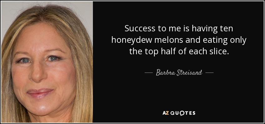 Success to me is having ten honeydew melons and eating only the top half of each slice. - Barbra Streisand