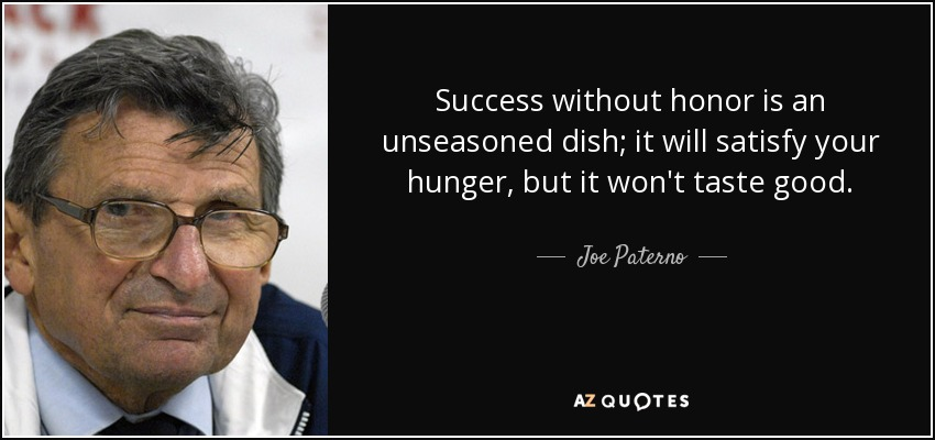Success without honor is an unseasoned dish; it will satisfy your hunger, but it won't taste good. - Joe Paterno