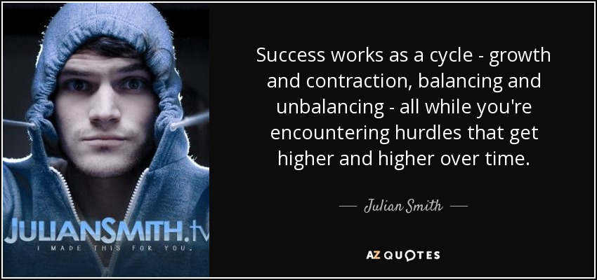 Success works as a cycle - growth and contraction, balancing and unbalancing - all while you're encountering hurdles that get higher and higher over time. - Julian Smith