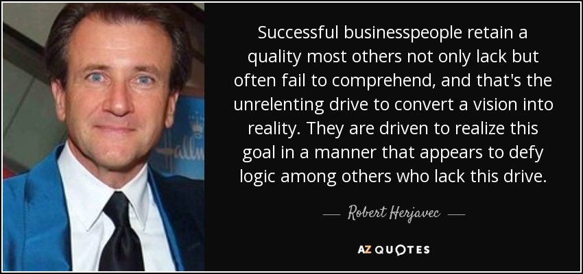 Successful businesspeople retain a quality most others not only lack but often fail to comprehend, and that's the unrelenting drive to convert a vision into reality. They are driven to realize this goal in a manner that appears to defy logic among others who lack this drive. - Robert Herjavec