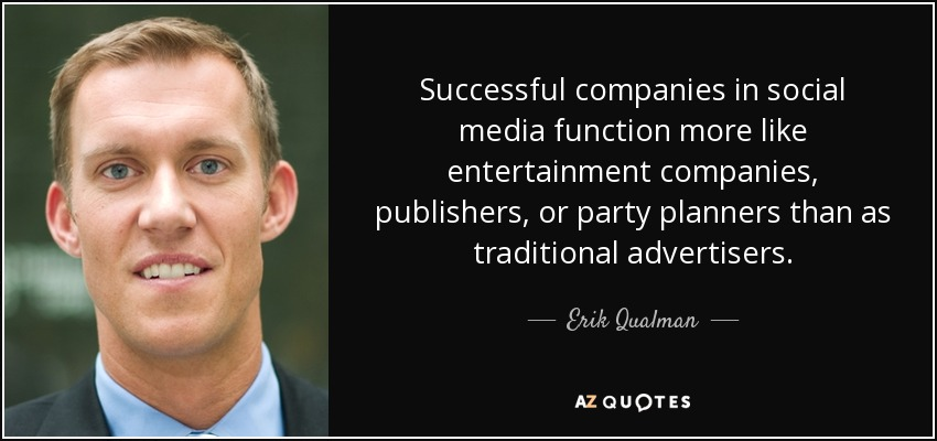 Successful companies in social media function more like entertainment companies, publishers, or party planners than as traditional advertisers. - Erik Qualman