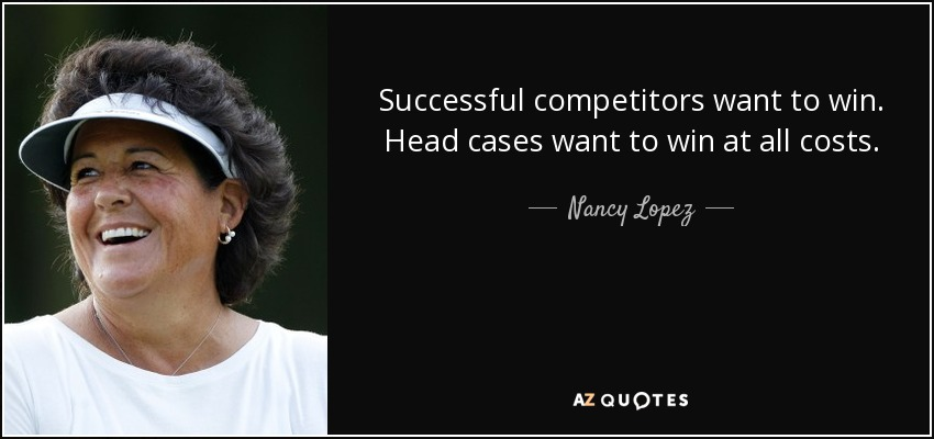 Successful competitors want to win. Head cases want to win at all costs. - Nancy Lopez