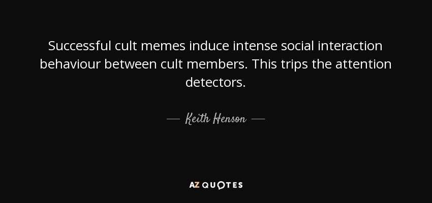 Successful cult memes induce intense social interaction behaviour between cult members. This trips the attention detectors. - Keith Henson