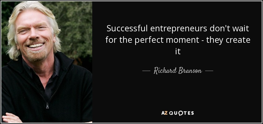 Successful entrepreneurs don't wait for the perfect moment - they create it - Richard Branson