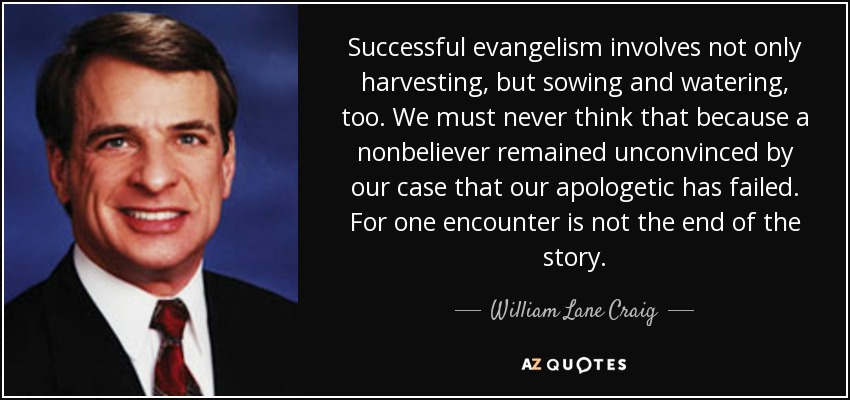 Successful evangelism involves not only harvesting, but sowing and watering, too. We must never think that because a nonbeliever remained unconvinced by our case that our apologetic has failed. For one encounter is not the end of the story. - William Lane Craig
