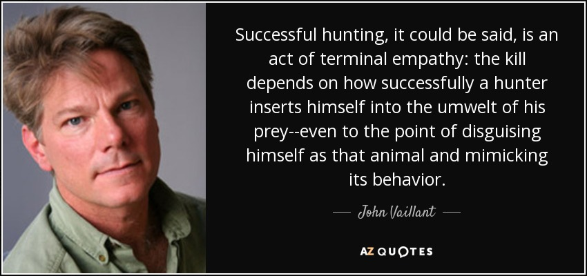 Successful hunting, it could be said, is an act of terminal empathy: the kill depends on how successfully a hunter inserts himself into the umwelt of his prey--even to the point of disguising himself as that animal and mimicking its behavior. - John Vaillant
