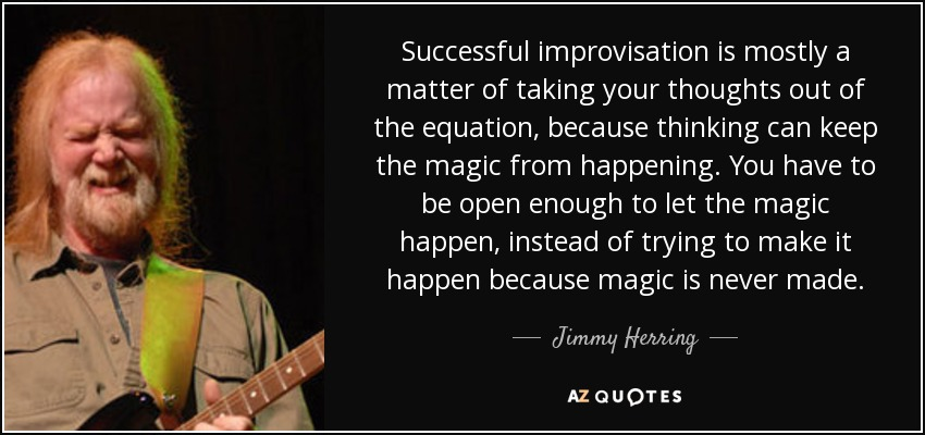 Successful improvisation is mostly a matter of taking your thoughts out of the equation, because thinking can keep the magic from happening. You have to be open enough to let the magic happen, instead of trying to make it happen because magic is never made. - Jimmy Herring