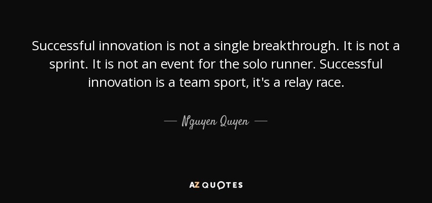 Successful innovation is not a single breakthrough. It is not a sprint. It is not an event for the solo runner. Successful innovation is a team sport, it's a relay race. - Nguyen Quyen