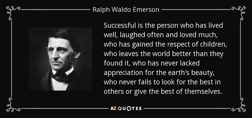 Successful is the person who has lived well, laughed often and loved much, who has gained the respect of children, who leaves the world better than they found it, who has never lacked appreciation for the earth's beauty, who never fails to look for the best in others or give the best of themselves. - Ralph Waldo Emerson