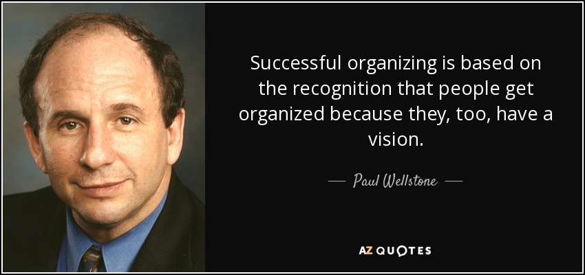 Successful organizing is based on the recognition that people get organized because they, too, have a vision. - Paul Wellstone