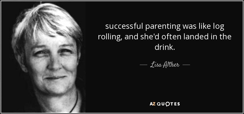successful parenting was like log rolling, and she'd often landed in the drink. - Lisa Alther