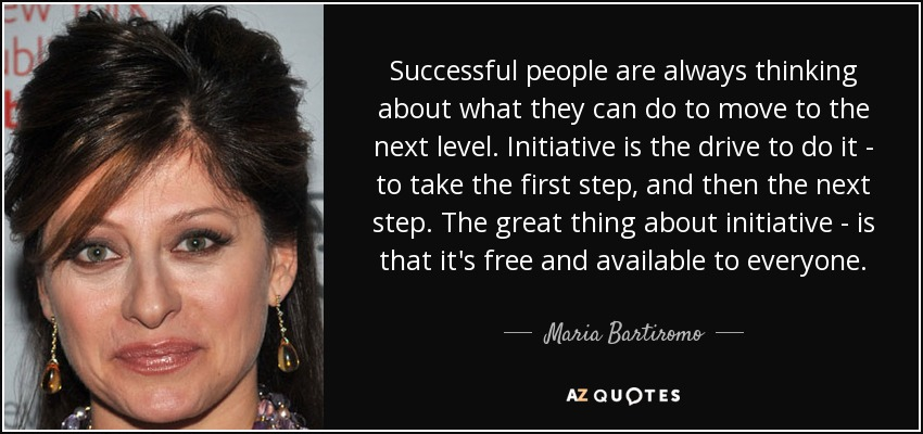Successful people are always thinking about what they can do to move to the next level. Initiative is the drive to do it - to take the first step, and then the next step. The great thing about initiative - is that it's free and available to everyone. - Maria Bartiromo