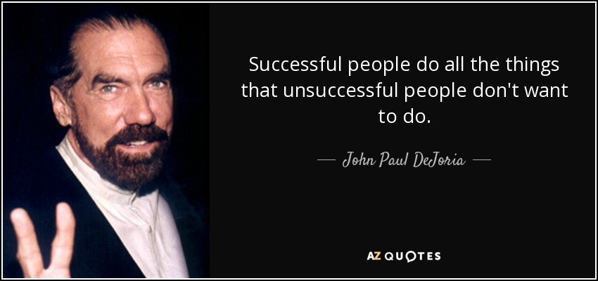 Successful people do all the things that unsuccessful people don't want to do. - John Paul DeJoria