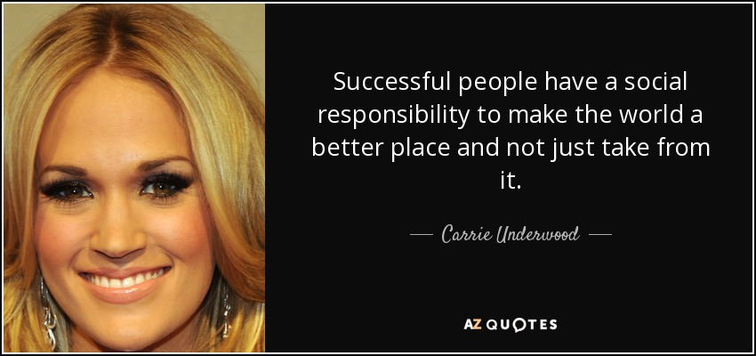 Successful people have a social responsibility to make the world a better place and not just take from it. - Carrie Underwood