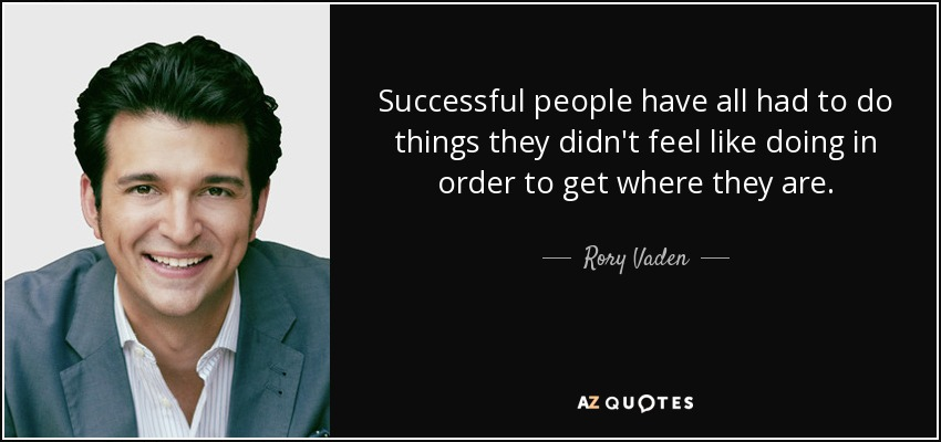 Successful people have all had to do things they didn't feel like doing in order to get where they are. - Rory Vaden