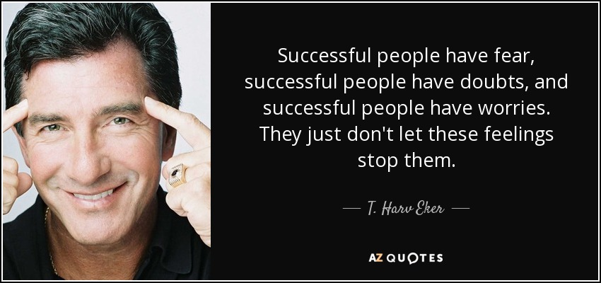 Successful people have fear, successful people have doubts, and successful people have worries. They just don't let these feelings stop them. - T. Harv Eker