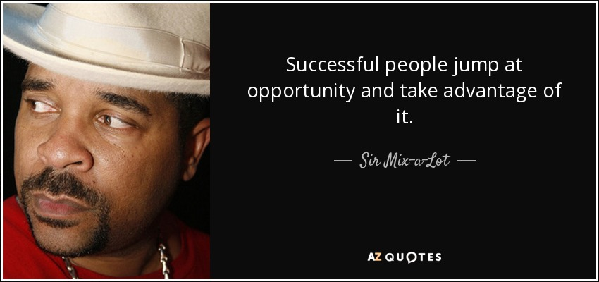Successful people jump at opportunity and take advantage of it. - Sir Mix-a-Lot