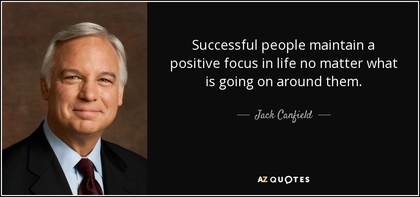 Successful people maintain a positive focus in life no matter what is going on around them. - Jack Canfield