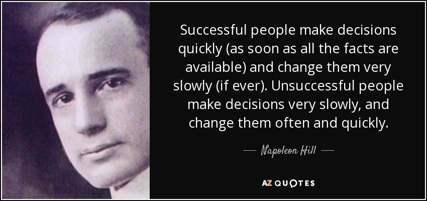 Successful people make decisions quickly (as soon as all the facts are available) and change them very slowly (if ever). Unsuccessful people make decisions very slowly, and change them often and quickly. - Napoleon Hill